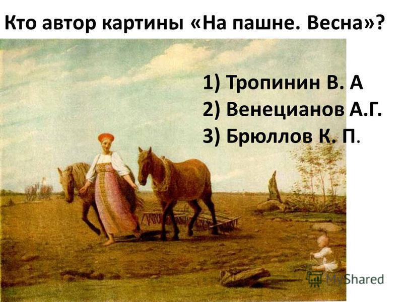Кто автор картины «На пашне. Весна»? 1) Тропинин В. А 2) Венецианов А.Г. 3) Брюллов К. П.