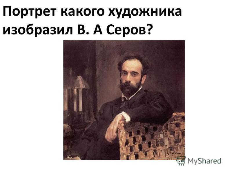 Портрет какого художника изобразил В. А Серов?