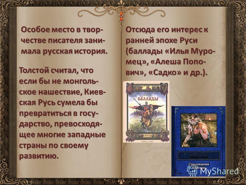Особое место в творчестве писателя занимала русская история. Толстой считал, что если бы не монгольское нашествие, Киев- ская Русь сумела бы превратиться в государство, превосходящее многие западные страны по своему развитию. Отсюда его интерес к ран