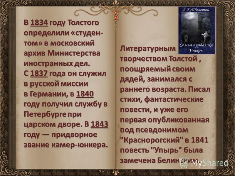В 1834 году Толстого определили «студен- том» в московский архив Министерства иностранных дел. С 1837 года он служил в русской миссии в Германии, в 1840 году получил службу в Петербурге при царском дворе. В 1843 году придворное звание камер-юнкера. Л
