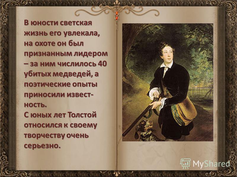 В юности светская жизнь его увлекала, на охоте он был признанным лидером – за ним числилось 40 убитых медведей, а поэтические опыты приносили известность. С юных лет Толстой относился к своему творчеству очень серьезно.