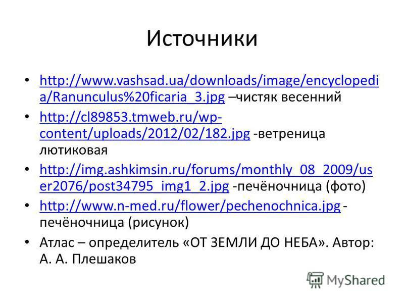 Источники http://www.vashsad.ua/downloads/image/encyclopedi a/Ranunculus%20ficaria_3. jpg –чистяк весенний http://www.vashsad.ua/downloads/image/encyclopedi a/Ranunculus%20ficaria_3. jpg http://cl89853.tmweb.ru/wp- content/uploads/2012/02/182. jpg -в