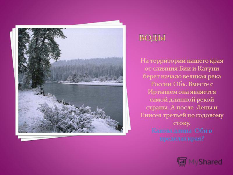 На территории нашего края от слияния Бии и Катуни берет начало великая река России Обь. Вместе с Иртышем она является самой длинной рекой страны. А после Лены и Енисея третьей по годовому стоку. Какова длина Оби в пределах края?