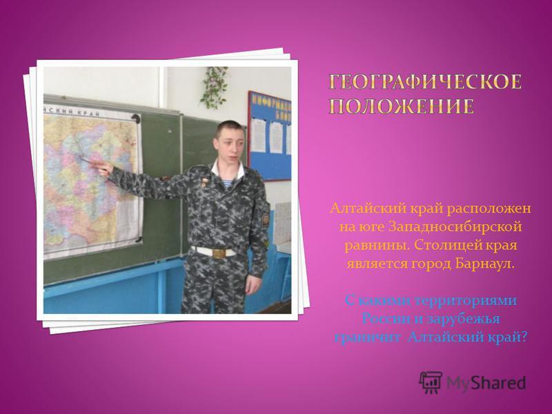 Алтайский край расположен на юге Западносибирской равнины. Столицей края является город Барнаул. С какими территориями России и зарубежья граничит Алтайский край?