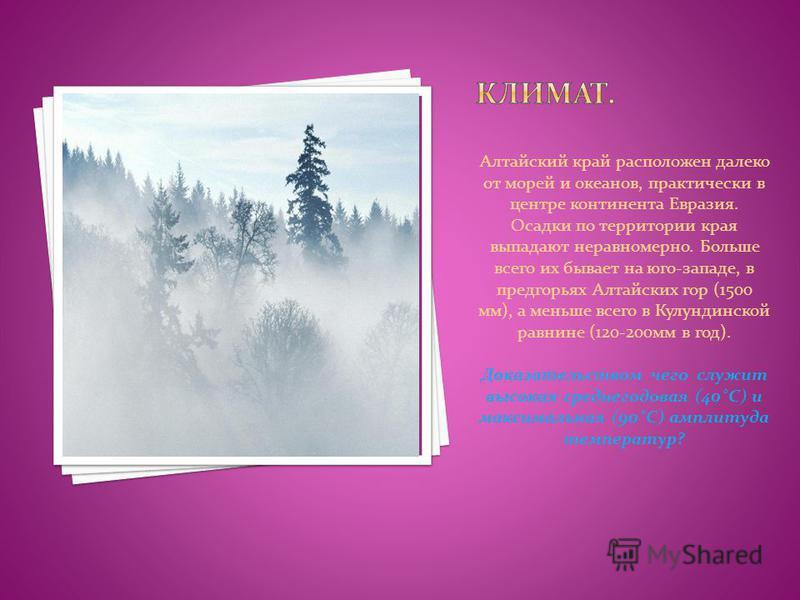 Алтайский край расположен далеко от морей и океанов, практически в центре континента Евразия. Осадки по территории края выпадают неравномерно. Больше всего их бывает на юго-западе, в предгорьях Алтайских гор (1500 мм), а меньше всего в Кулундинской р