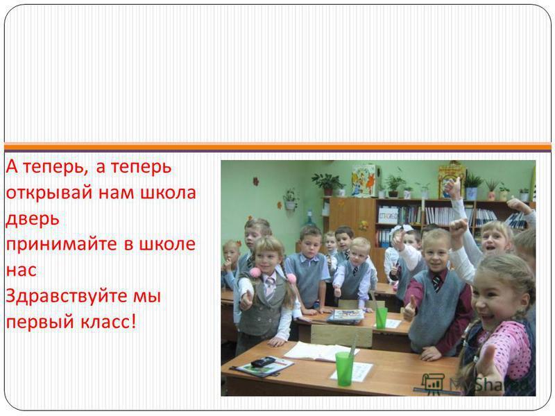 А теперь, а теперь открывай нам школа дверь принимайте в школе нас Здравствуйте мы первый класс !
