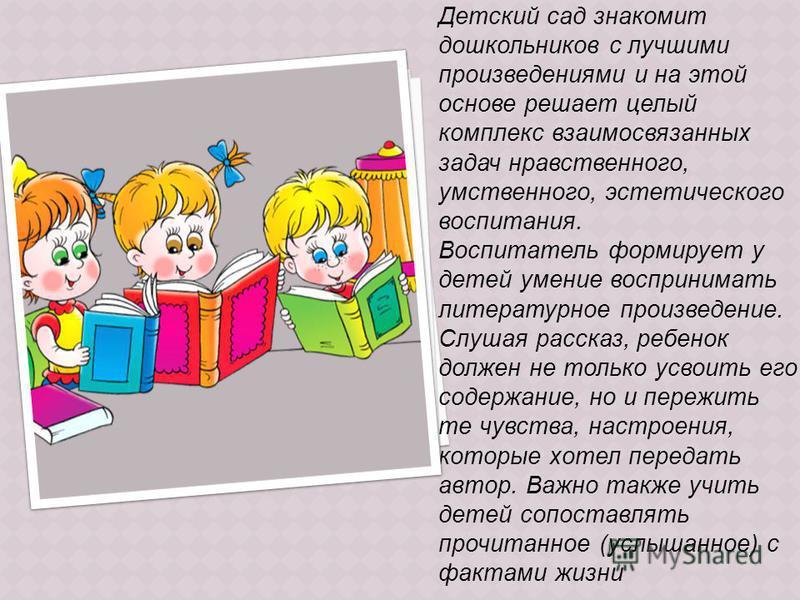 Детский сад знакомит дошкольников с лучшими произведениями и на этой основе решает целый комплекс взаимосвязанных задач нравственного, умственного, эстетического воспитания. Воспитатель формирует у детей умение воспринимать литературное произведение.