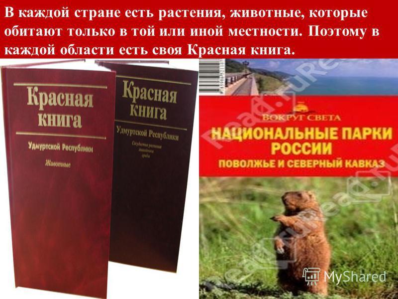 В каждой стране есть растения, животные, которые обитают только в той или иной местности. Поэтому в каждой области есть своя Красная книга.
