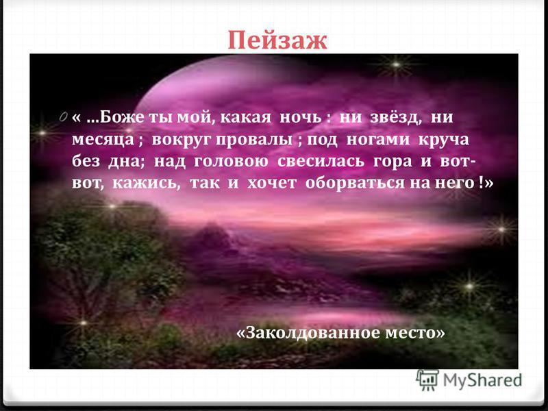 0«0« …Боже ты мой, какая ночь : ни звёзд, ни месяца ; вокруг провалы ; под ногами круча без дна; над головою свесилась гора и вот- вот, кажись, так и хочет оборваться на него !» Пейзаж «Заколдованное место»