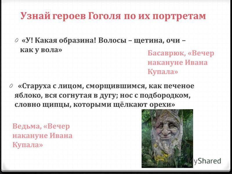 Узнай героев Гоголя по их портретам 0 «У! Какая образина! Волосы – щетина, очи – как у вола» Басаврюк, «Вечер накануне Ивана Купала» 0 «Старуха с лицом, сморщившимся, как печеное яблоко, вся согнутая в дугу; нос с подбородком, словно щипцы, которыми