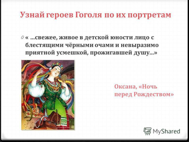 Узнай героев Гоголя по их портретам 0 « …свежее, живое в детской юности лицо с блестящими чёрными очами и невыразимо приятной усмешкой, прожигавшей душу…» Оксана, «Ночь перед Рождеством»