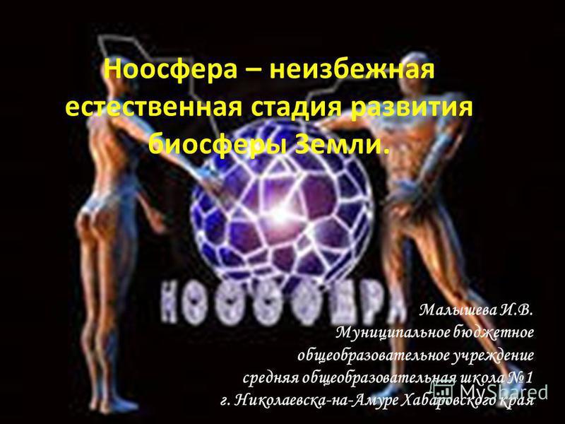 Ноосфера – неизбежная естественная стадия развития биосферы Земли. Малышева И.В. Муниципальное бюджетное общеобразовательное учреждение средняя общеобразовательная школа 1 г. Николаевска-на-Амуре Хабаровского края