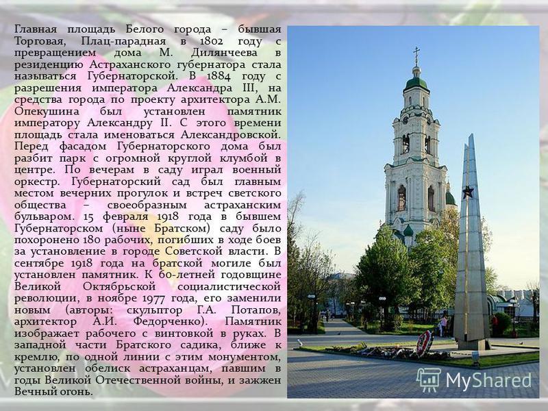 Главная площадь Белого города – бывшая Торговая, Плац-парадная в 1802 году с превращением дома М. Дилянчеева в резиденцию Астраханского губернатора стала называться Губернаторской. В 1884 году с разрешения императора Александра III, на средства город