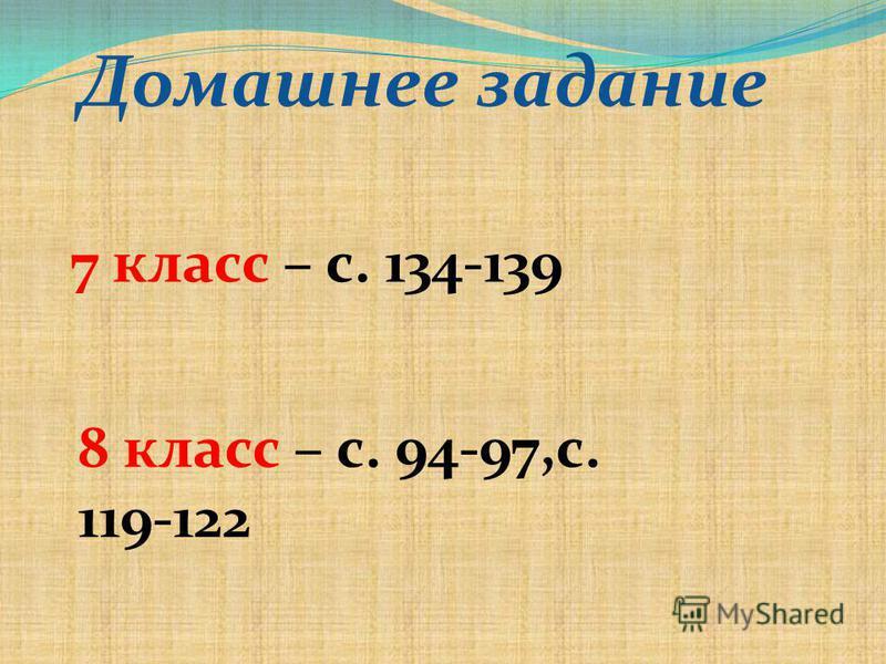 Домашнее задание 7 класс – с. 134-139 8 класс – с. 94-97,с. 119-122