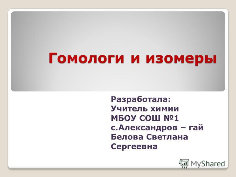 Гомологи и изомеры Разработала: Учитель химии МБОУ СОШ 1 с.Александров – гай Белова Светлана Сергеевна
