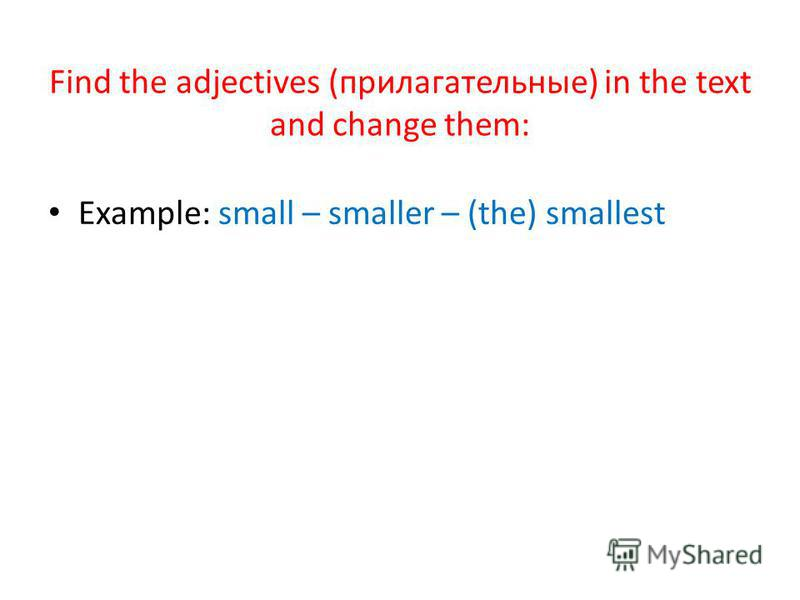 Find the adjectives (прилагательные) in the text and change them: Example: small – smaller – (the) smallest