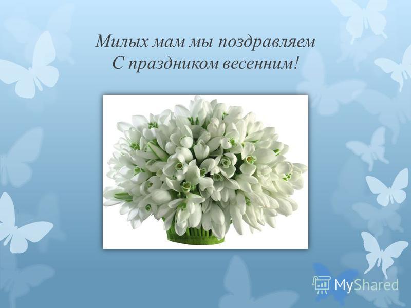 Милых мам мы поздравляем С праздником весенним!
