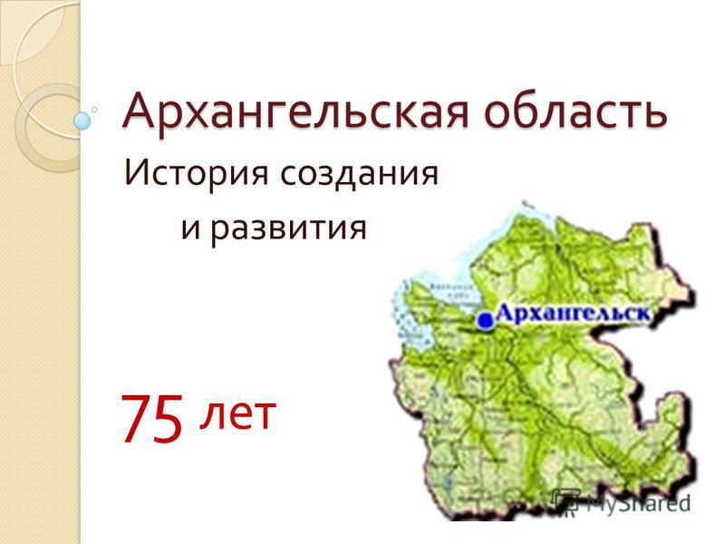 Архангельская область История создания и развития 75 лет