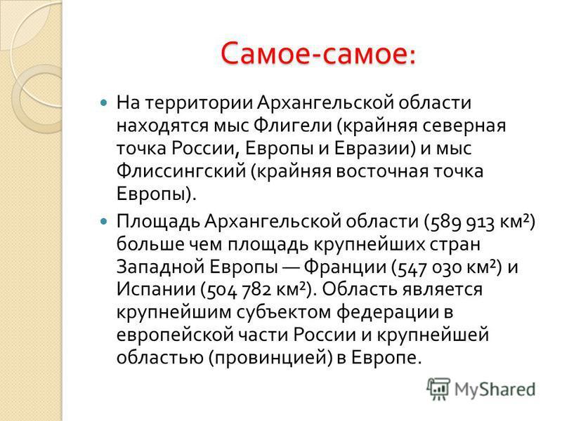 Самое - самое : На территории Архангельской области находятся мыс Флигели ( крайняя северная точка России, Европы и Евразии ) и мыс Флиссингский ( крайняя восточная точка Европы ). Площадь Архангельской области (589 913 км ²) больше чем площадь крупн