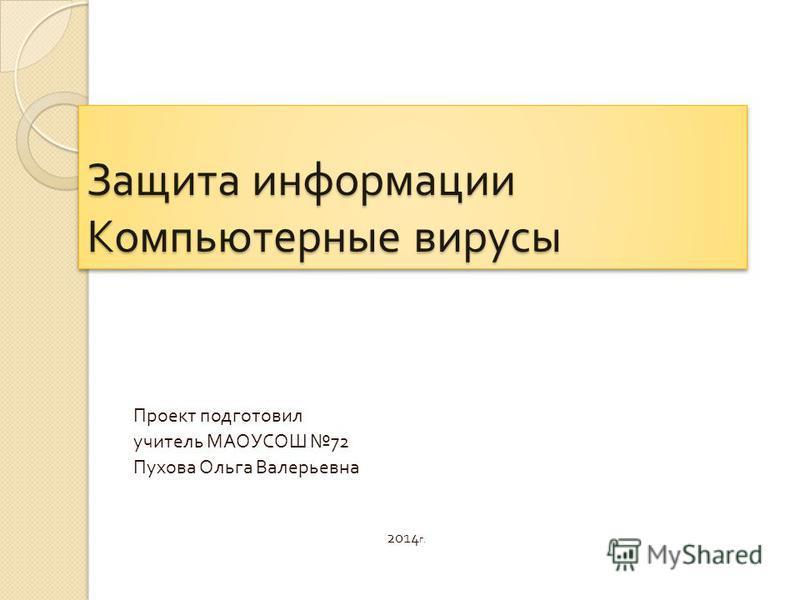 Защита информации Компьютерные вирусы Проект подготовил учитель МАОУСОШ 72 Пухова Ольга Валерьевна 2014 г.