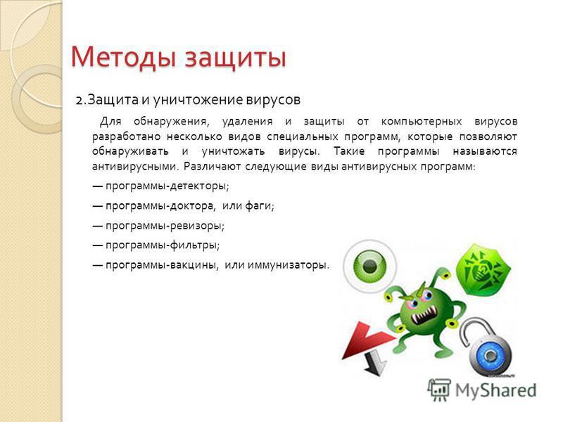 Методы защиты 2. Защита и уничтожение вирусов Для обнаружения, удаления и защиты от компьютерных вирусов разработано несколько видов специальных программ, которые позволяют обнаруживать и уничтожать вирусы. Такие программы называются антивирусными. Р