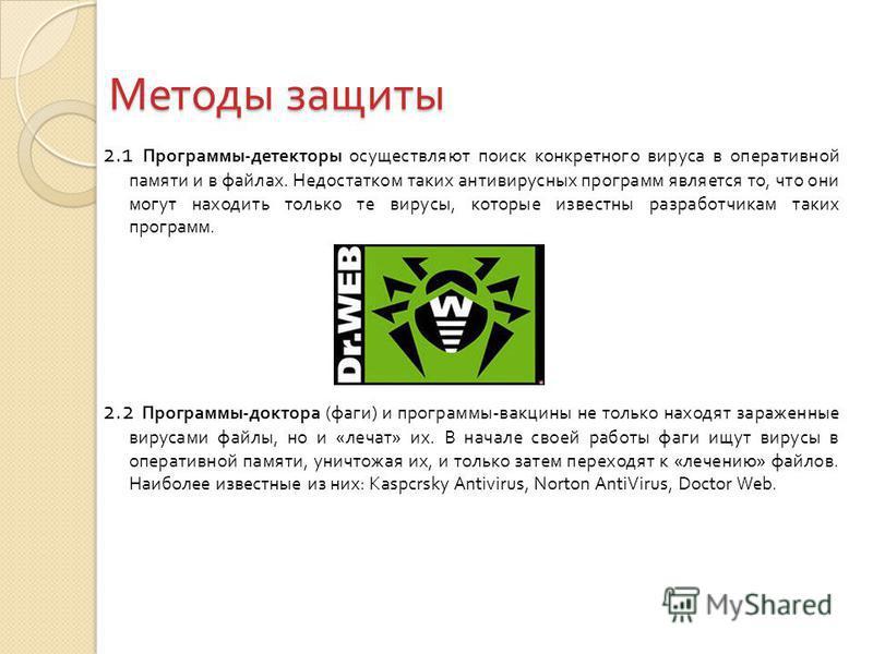 Методы защиты 2.1 Программы - детекторы осуществляют поиск конкретного вируса в оперативной памяти и в файлах. Недостатком таких антивирусных программ является то, что они могут находить только те вирусы, которые известны разработчикам таких программ