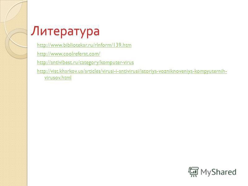 Литература http://www.bibliotekar.ru/rInform/139. htm http://www.coolreferat.com/ http://antivibest.ru/category/komputer-virus http://vist.kharkov.ua/articles/virusi-i-antivirusi/istoriya-vozniknoveniya-kompyuternih- virusov.html