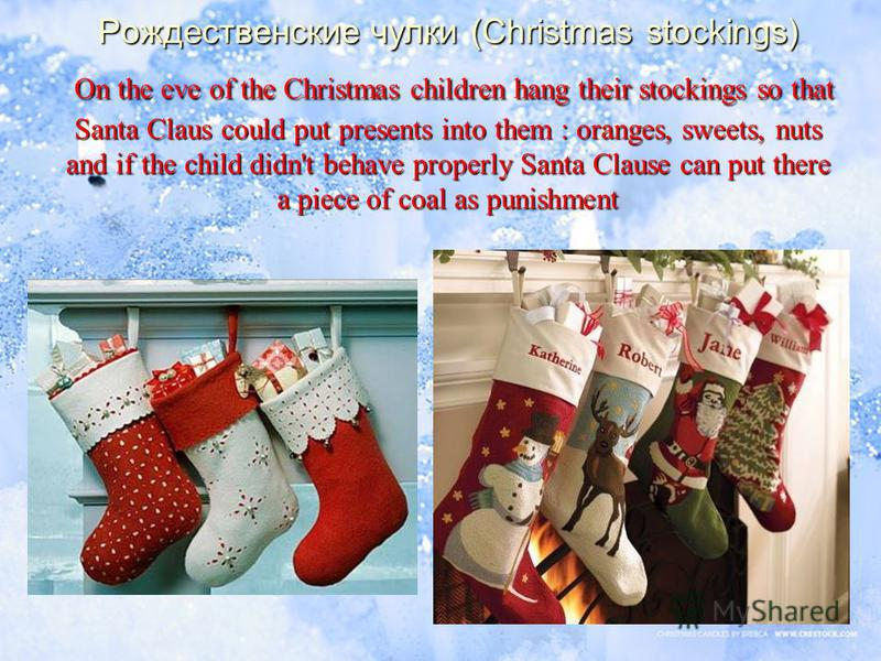 Рождественские чулки (Christmas stockings) On the eve of the Christmas children hang their stockings so that Santa Claus could put presents into them : oranges, sweets, nuts and if the child didn't behave properly Santa Clause can put there a piece o