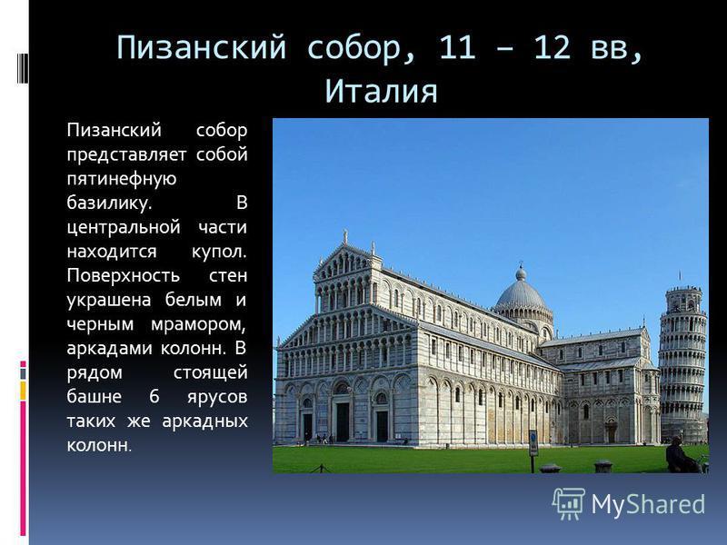 Пизанский собор, 11 – 12 вв, Италия Пизанский собор представляет собой пятинефную базилику. В центральной части находится купол. Поверхность стен украшена белым и черным мрамором, аркадами колонн. В рядом стоящей башне 6 ярусов таких же аркадных коло