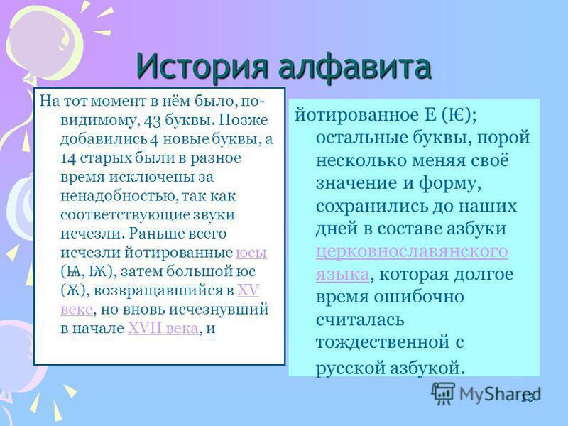 12 Кирилл и Мефодий составили старославянский алфавит на основе греческого. Некоторые буквы они взяли из других алфавитов или придумали сами. Новую азбуку назвали кириллицей. От кириллицы происходит наш русский алфавит, а также украинский,белорусский