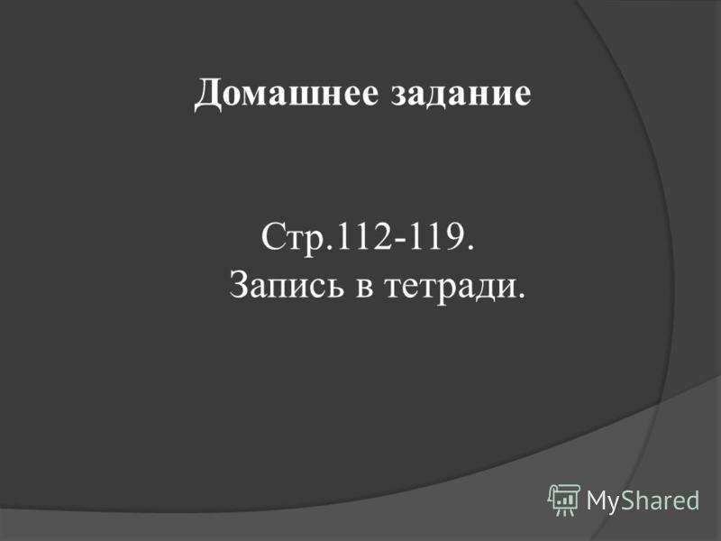 Домашнее задание Стр.112-119. Запись в тетради.