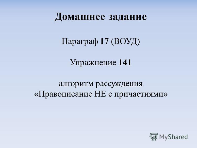 Домашнее задание Параграф 17 (ВОУД) Упражнение 141 алгоритм рассуждения «Правописание НЕ с причастиями»