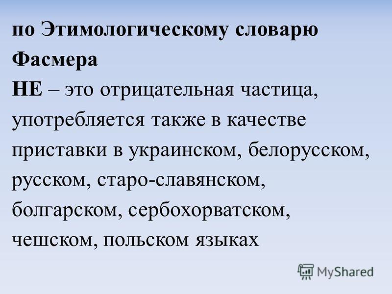 по Этимологическому словарю Фасмера НЕ – это отрисательная частиса, употребляется также в качестве приставки в украинском, белорусском, русском, старо-славянском, болгарском, сербохорватском, чешском, польском языках