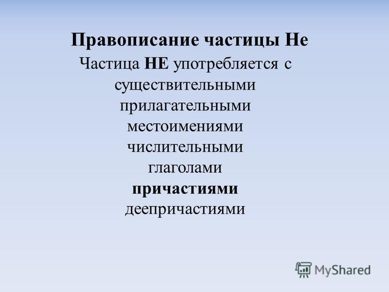 Правописание частицы Не Частиса НЕ употребляется с существительными прилагательными местоимениями числительными глаголами причастиями деепричастиями