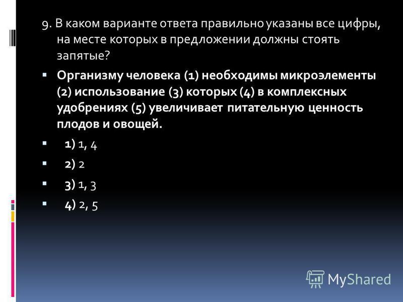 9. В каком варианте ответа правильно указаны все цифры, на месте которых в предложенийи должны стоять запятые? Организму человека (1) необходимы микроэлементы (2) использование (3) которых (4) в комплексных удобрениях (5) увеличивает питательную ценн