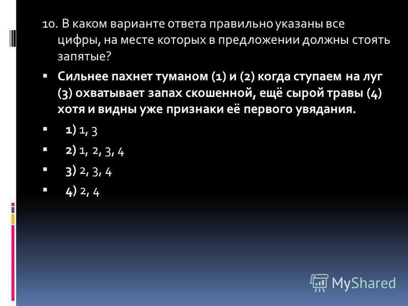 10. В каком варианте ответа правильно указаны все цифры, на месте которых в предложенийи должны стоять запятые? Сильнее пахнет туманом (1) и (2) когда ступаем на луг (3) охватывает запах скошенной, ещё сырой травы (4) хотя и видны уже признаки её пер