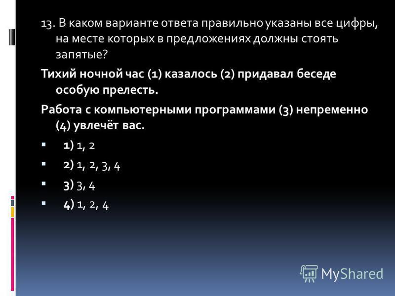 13. В каком варианте ответа правильно указаны все цифры, на месте которых в предложенийях должны стоять запятые? Тихий ночной час (1) казалось (2) придавал беседе особую прелесть. Работа с компьютерными программами (3) непременно (4) увлечёт вас. 1)