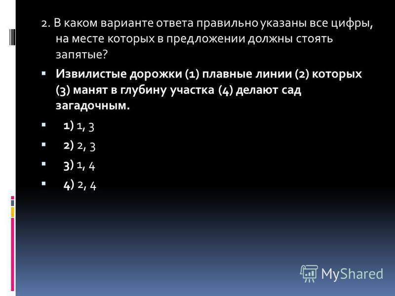 2. В каком варианте ответа правильно указаны все цифры, на месте которых в предложенийи должны стоять запятые? Извилистые дорожки (1) плавные линии (2) которых (3) манят в глубину участка (4) делают сад загадочным. 1) 1, 3 2) 2, 3 3) 1, 4 4) 2, 4