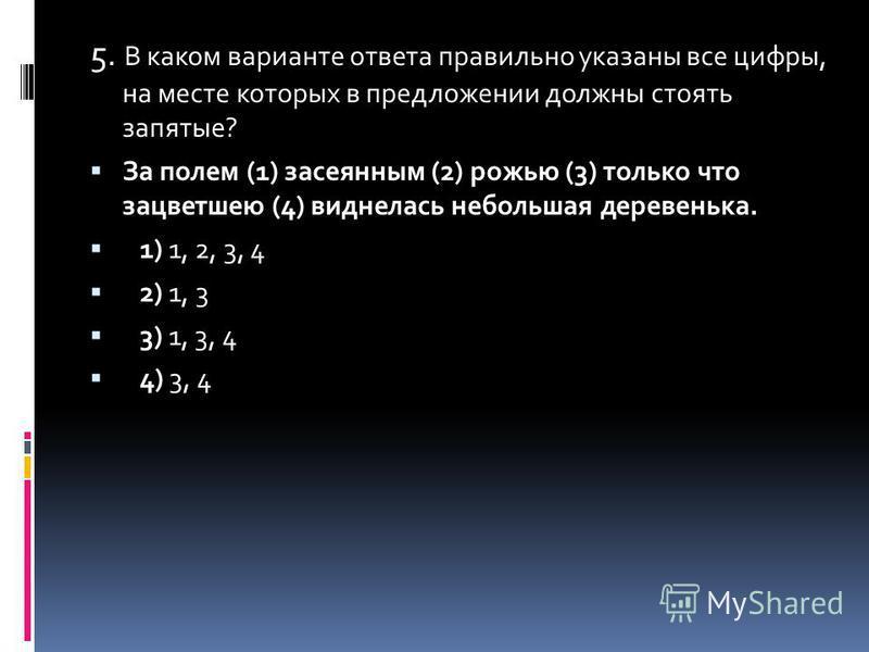 5. В каком варианте ответа правильно указаны все цифры, на месте которых в предложенийи должны стоять запятые? За полем (1) засеянным (2) рожью (3) только что зацветшею (4) виднелась небольшая деревенька. 1) 1, 2, 3, 4 2) 1, 3 3) 1, 3, 4 4) 3, 4