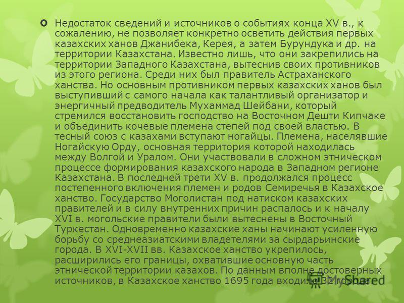 Недостаток сведений и источников о событиях конца XV в., к сожалению, не позволяет конкретно осветить действия первых казахских ханов Джанибека, Керея, а затем Бурундука и др. на территории Казахстана. Известно лишь, что они закрепились на территории