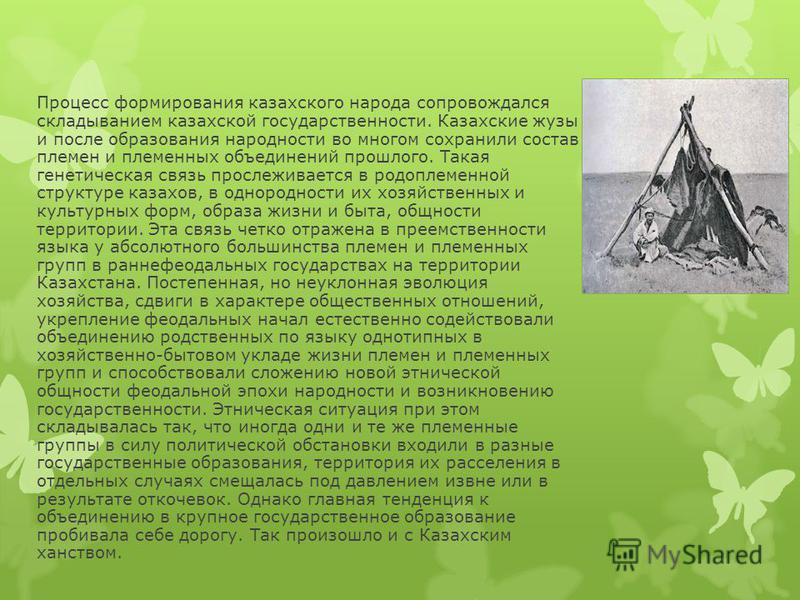 Процесс формирования казахского народа сопровождался складыванием казахской государственности. Казахские жузы и после образования народности во многом сохранили состав племен и племенных объединений прошлого. Такая генетическая связь прослеживается в