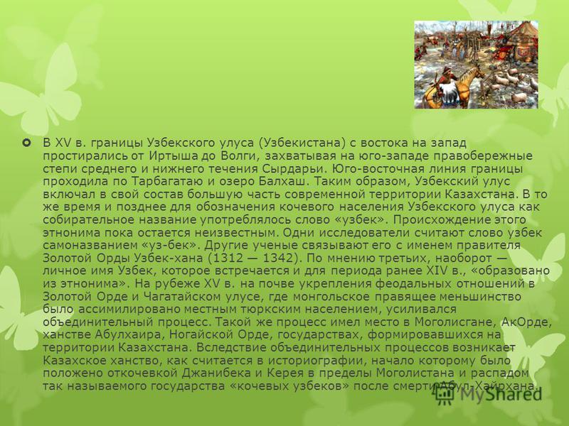 В XV в. границы Узбекского улуса (Узбекистана) с востока на запад простирались от Иртыша до Волги, захватывая на юго-западе правобережные степи среднего и нижнего течения Сырдарьи. Юго-восточная линия границы проходила по Тарбагатаю и озеро Балхаш. Т