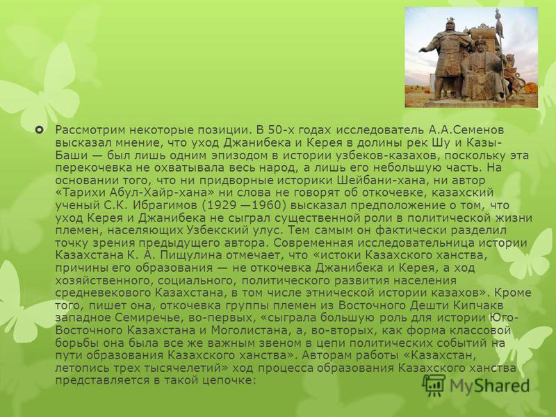 Рассмотрим некоторые позиции. В 50-х годах исследователь А.А.Семенов высказал мнение, что уход Джанибека и Керея в долины рек Шу и Казы- Баши был лишь одним эпизодом в истории узбеков-казахов, поскольку эта перекочевка не охватывала весь народ, а лиш