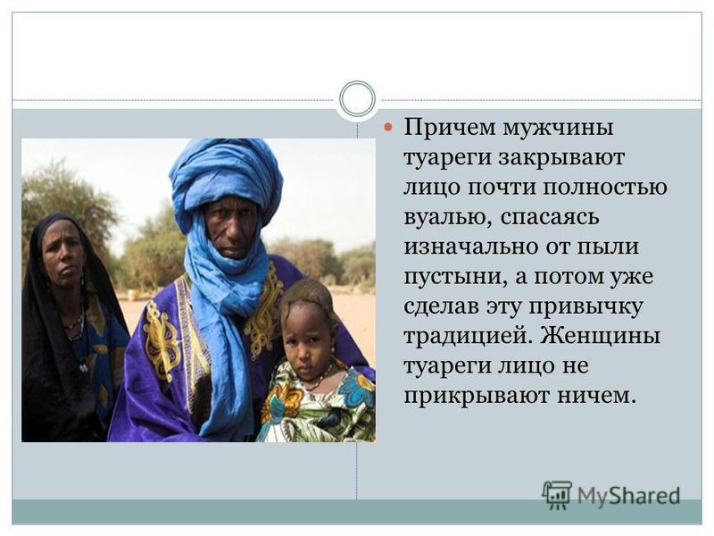 Причем мужчины туареги закрывают лицо почти полностью вуалью, спасаясь изначально от пыли пустыни, а потом уже сделав эту привычку традицией. Женщины туареги лицо не прикрывают ничем.