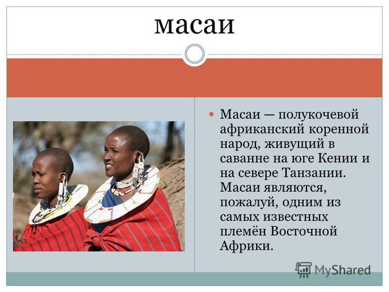 Масаи полукочевой африканский коренной народ, живущий в саванне на юге Кении и на севере Танзании. Масаи являются, пожалуй, одним из самых известных племён Восточной Африки. масаи