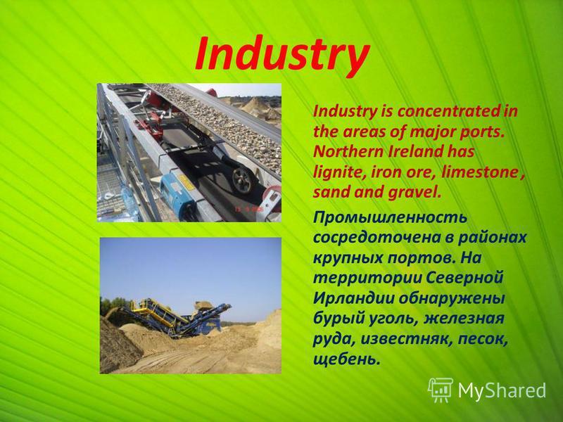 Industry Industry is concentrated in the areas of major ports. Northern Ireland has lignite, iron ore, limestone, sand and gravel. Промышленность сосредоточена в районах крупных портов. На территории Северной Ирландии обнаружены бурый уголь, железная