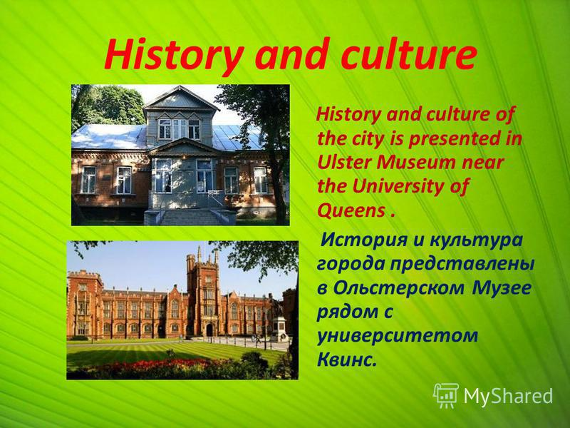 History and culture History and culture of the city is presented in Ulster Museum near the University of Queens. История и культура города представлены в Ольстерском Музее рядом с университетом Квинс.