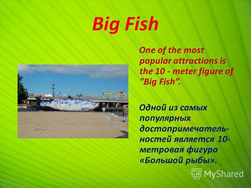 Big Fish One of the most popular attractions is the 10 - meter figure of Big Fish. Одной из самых популярных достопримечательностей является 10- метровая фигура «Большой рыбы».