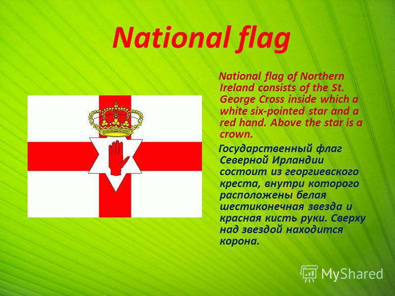 National flag National flag of Northern Ireland consists of the St. George Cross inside which a white six-pointed star and a red hand. Above the star is a crown. Государственный флаг Северной Ирландии состоит из георгиевского креста, внутри которого