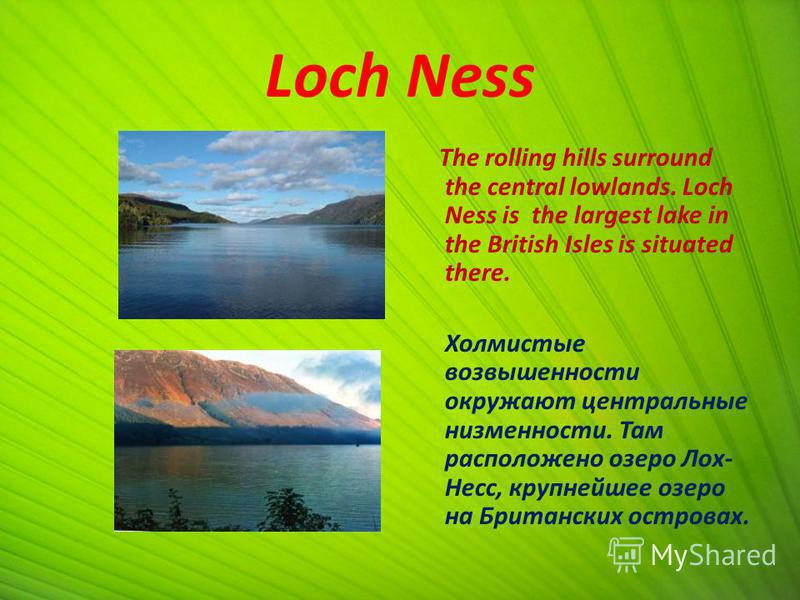 Loch Ness The rolling hills surround the central lowlands. Loch Ness is the largest lake in the British Isles is situated there. Холмистые возвышенности окружают центральные низменности. Там расположено озеро Лох- Несс, крупнейшее озеро на Британских